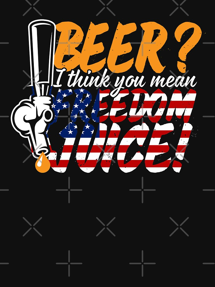 Beer? I Think You Mean Freedom Juice, Patriotic USA by ShirtPro