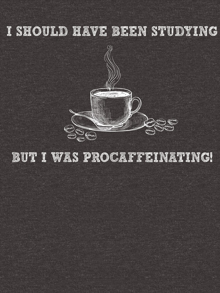 I Should Have Been Studying But I Was Procaffeinating - Funny Coffee Pun - Gag Gift by -BVB-