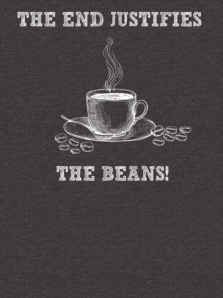 The End Justifies The Beans - Funny Coffee Shirt - Gag Gift by -BVB-