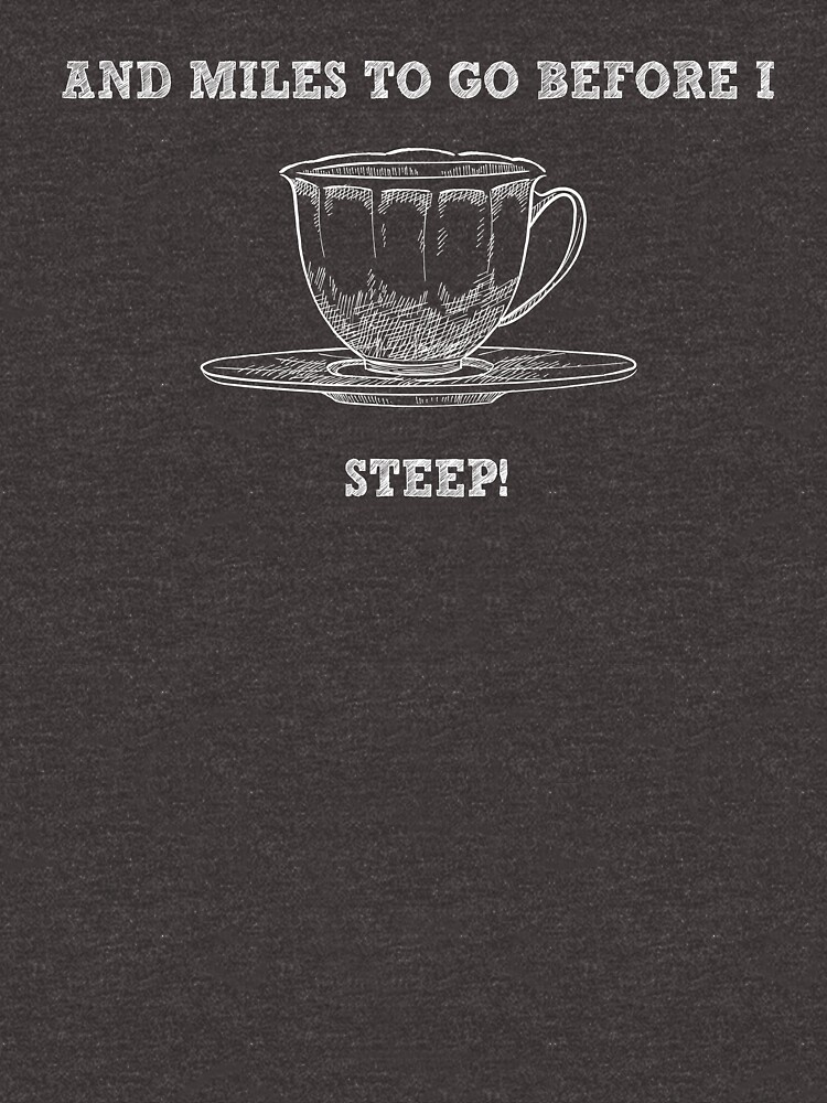 And Miles To Go Before I Steep - Funny Tea Shirt Pun by -BVB-