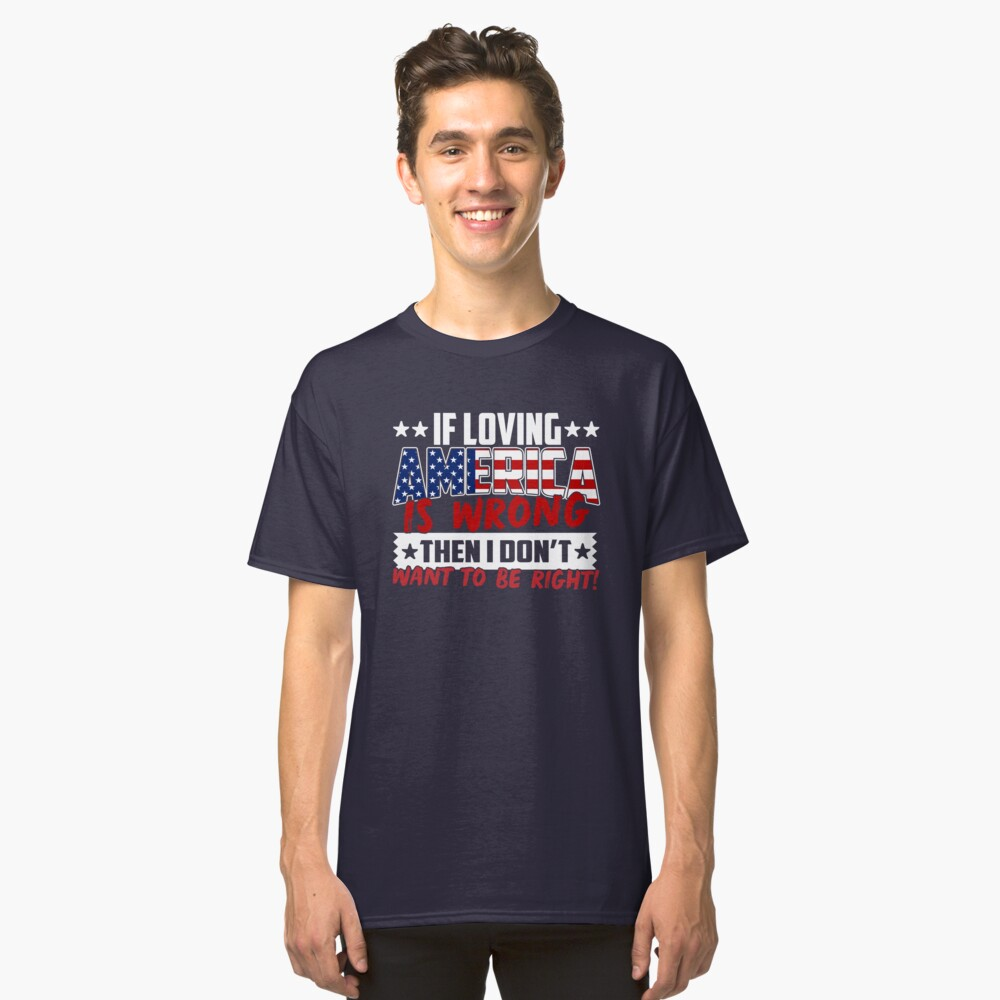 If Loving America Is Wrong Then I Don't Want To Be Right, Patriotic USA Classic T-Shirt Front