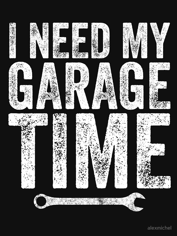 I Need My Garage Time - Funny Mechanic by alexmichel