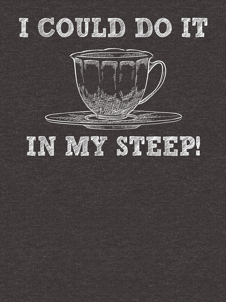 I Could Do It In My Steep - Funny Tea Pun - Gag Gift by -BVB-