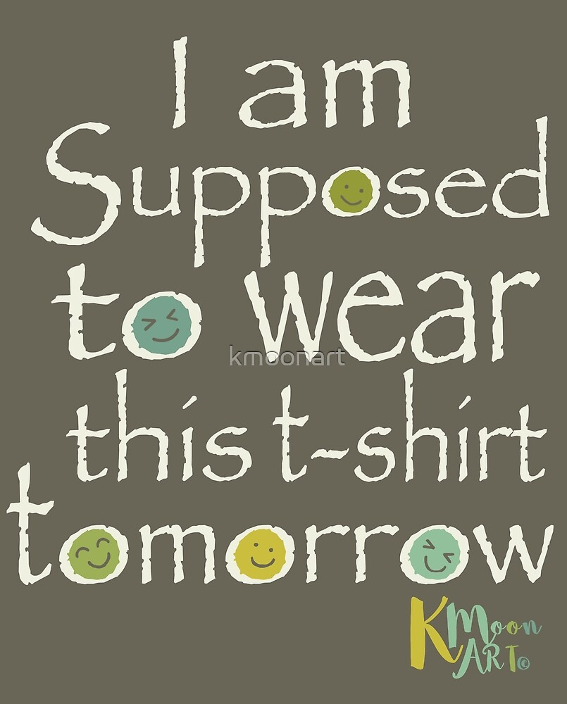 I am supposed to wear this t-shirt tomorrow by kmoonart
