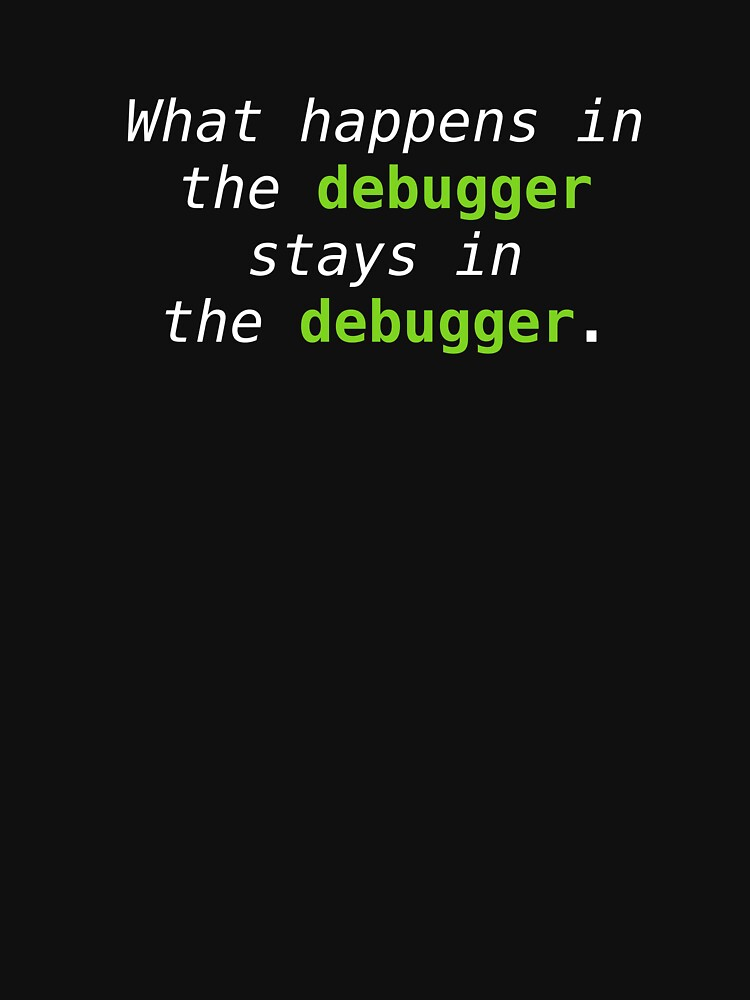 What happens in the debugger stays in the debugger by cdmike