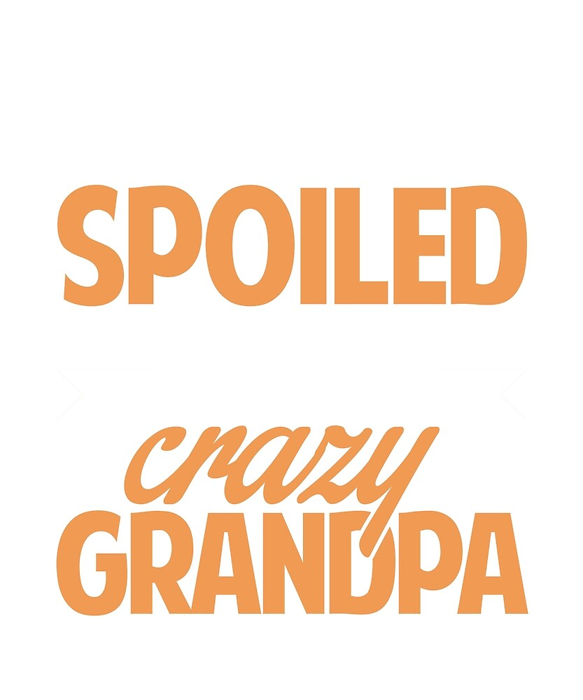 I'm not spoiled. I just take after my crazy grandpa by BlueShop