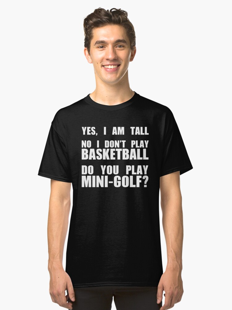 YES, I AM TALL - DO NOT PLAY BASKETBALL - PLAY MINI GOLF Classic T-Shirt Front