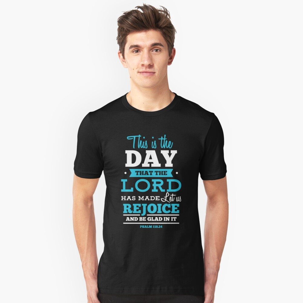 This is the Day that the Lord has made, let us rejoice and be glad in it - Psalm 118:24 Unisex T-Shirt Front