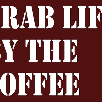 GRAB LIFE BY THE COFFEE by atomicseasoning