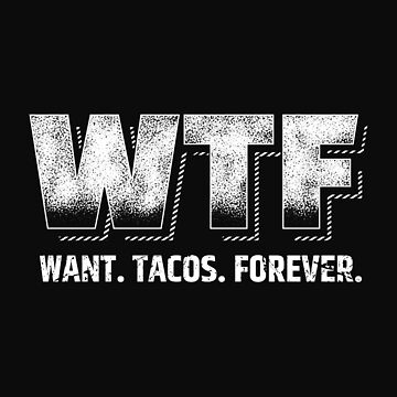 WTF - Want Tacos Forever by radvas