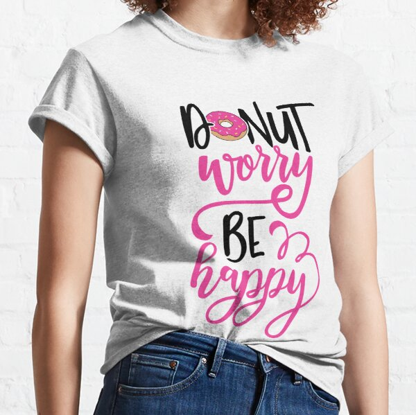 Donut worry, be happy! Classic T-Shirt