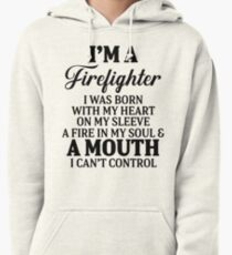 I'm a firefighter I was born with my heart on my sleeve a fire in  my soul & a mouth I can't control. Pullover Hoodie
