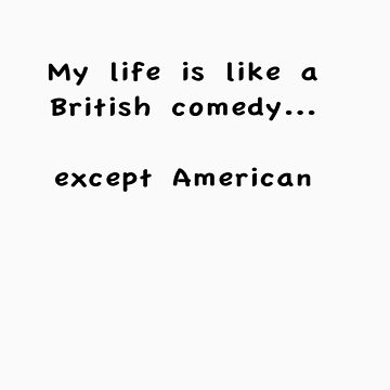 My Life is Like a British comedy... except American (light shirt) by soyouresaying