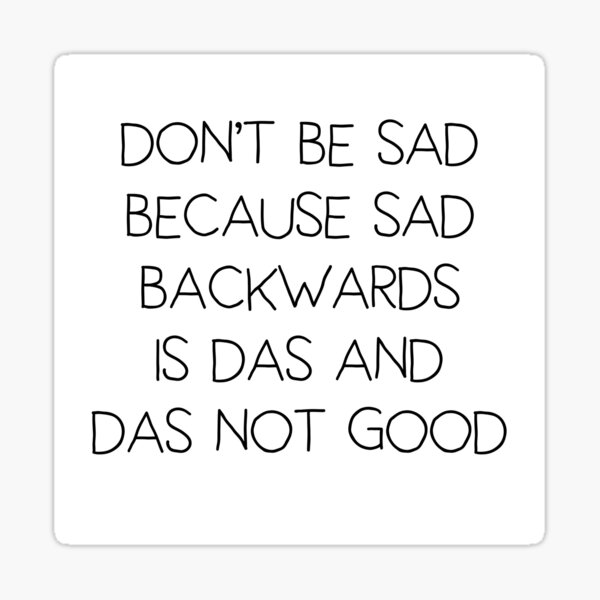Don't Be Sad Because Sad Backwards Is Das And Das Not Good Glossy Sticker
