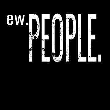 Ew People Funny Gift Idea Shirt for Introverts by Maindy