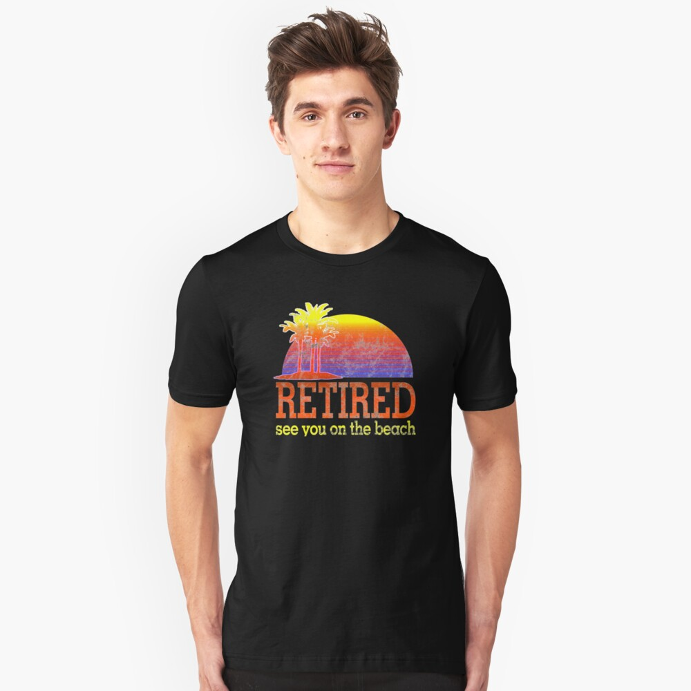 Retired See You On The Beach Retirement Shirt Gift Unisex T-Shirt Front