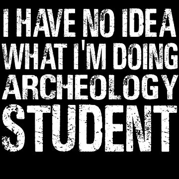I have no Idea What I'm Doing Archeology Student-Student shirts-University Student by Girlscollar