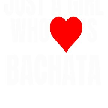 Just A Girl Who Loves Bachata by PRINTS2HOT