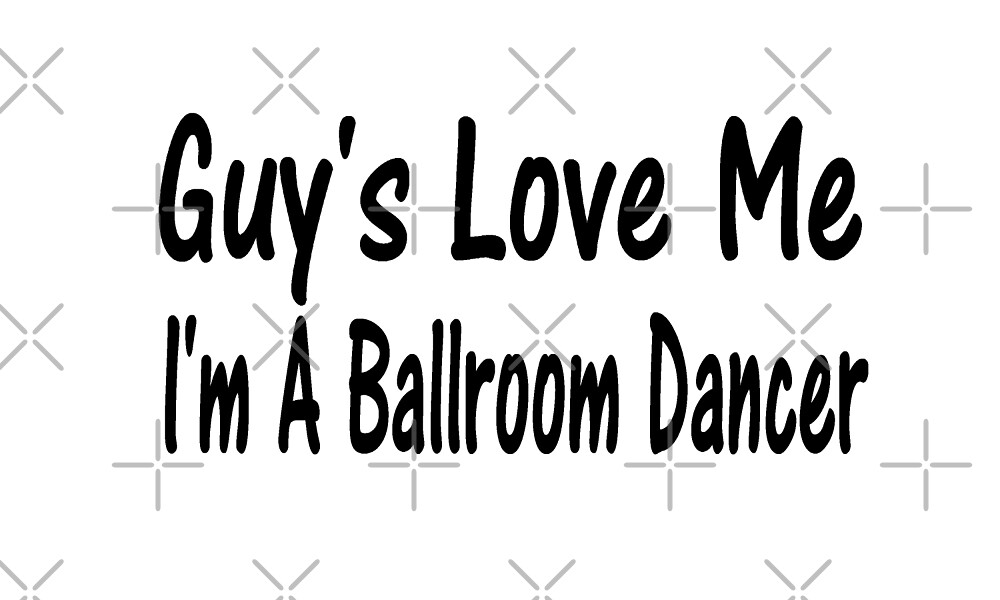 Guys Love My I'm A Ballroom Dancer - Funny Ballroom T Shirts  by greatshirts
