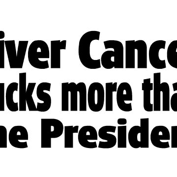 Liver Cancer Sucks More Than President - Funny Liver Cancer T Shirt Gifts  by greatshirts