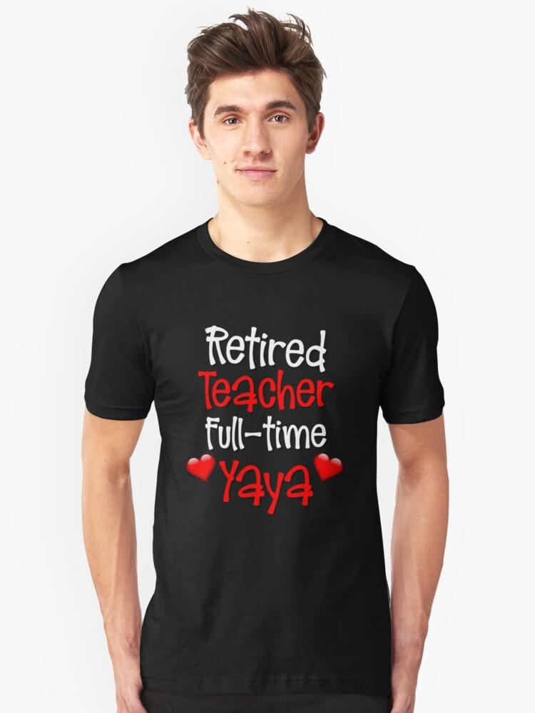 Retired Teacher Full Time Yaya Unisex T-Shirt Front