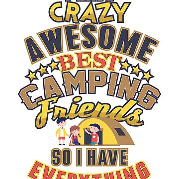 I Have Crazy Awesome Best Camping Friends So I Have Everything by PragmaticFalcon