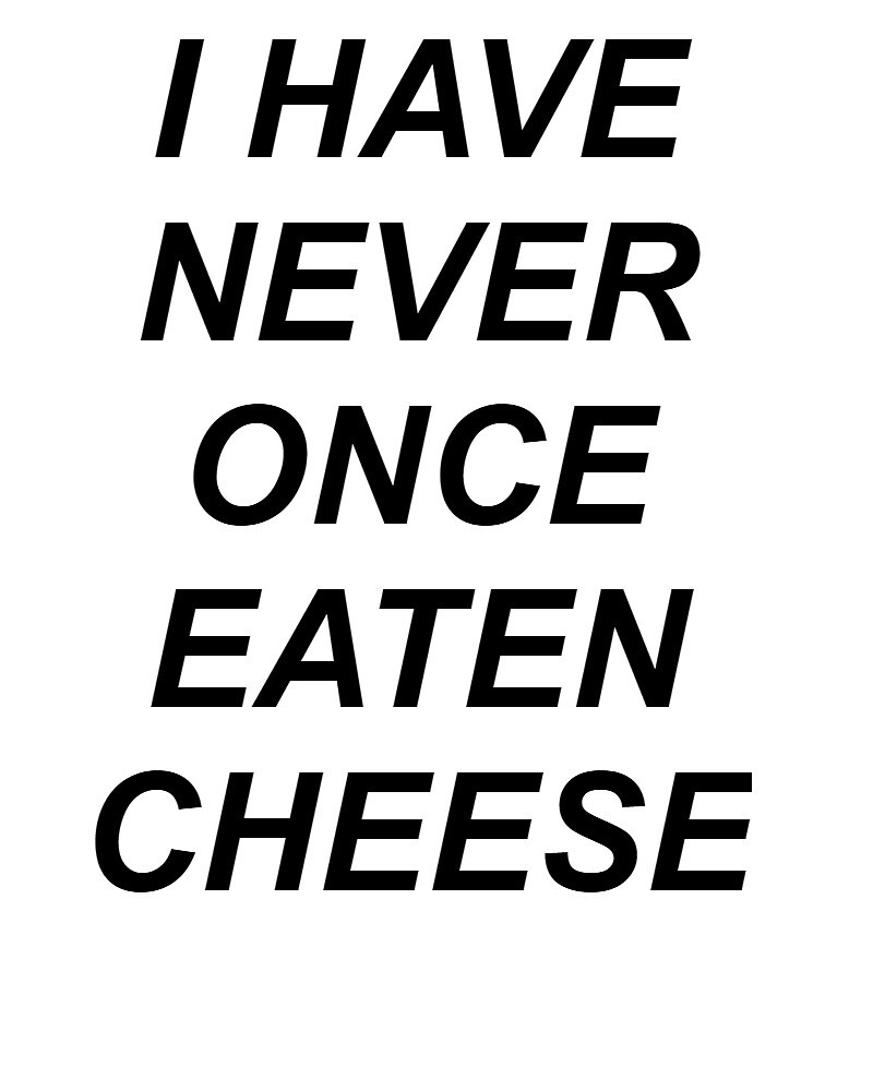I HAVE NEVER ONCE EATEN CHEESE by gracejamesr