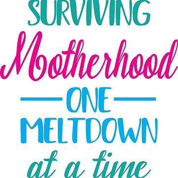 Surviving Motherhood One Meltdown at a Time by Jandsgraphics