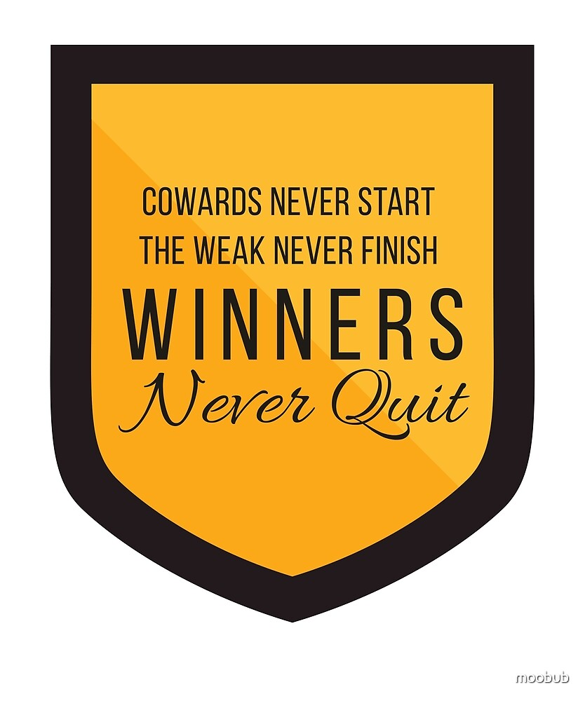 Cowards Never Start. The Weak Never Finish. Winners Never Quit. by moobub
