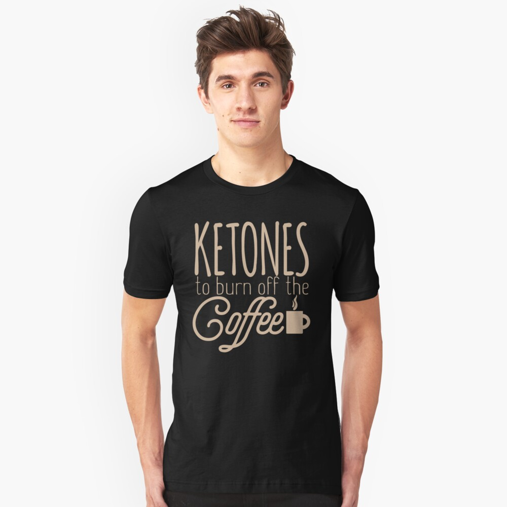 Keto Diet Ketones to Burn Off the Coffee LCHF Diet Low Carb High Fat Unisex T-Shirt Front
