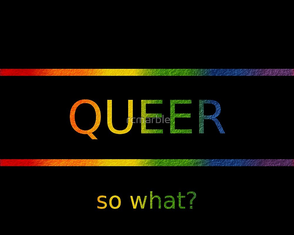 Gay, Queer?  So what! by rcmarble