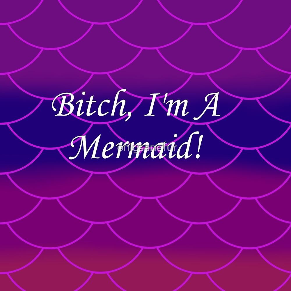 Bitch I'm a Mermaid by onlysanefur
