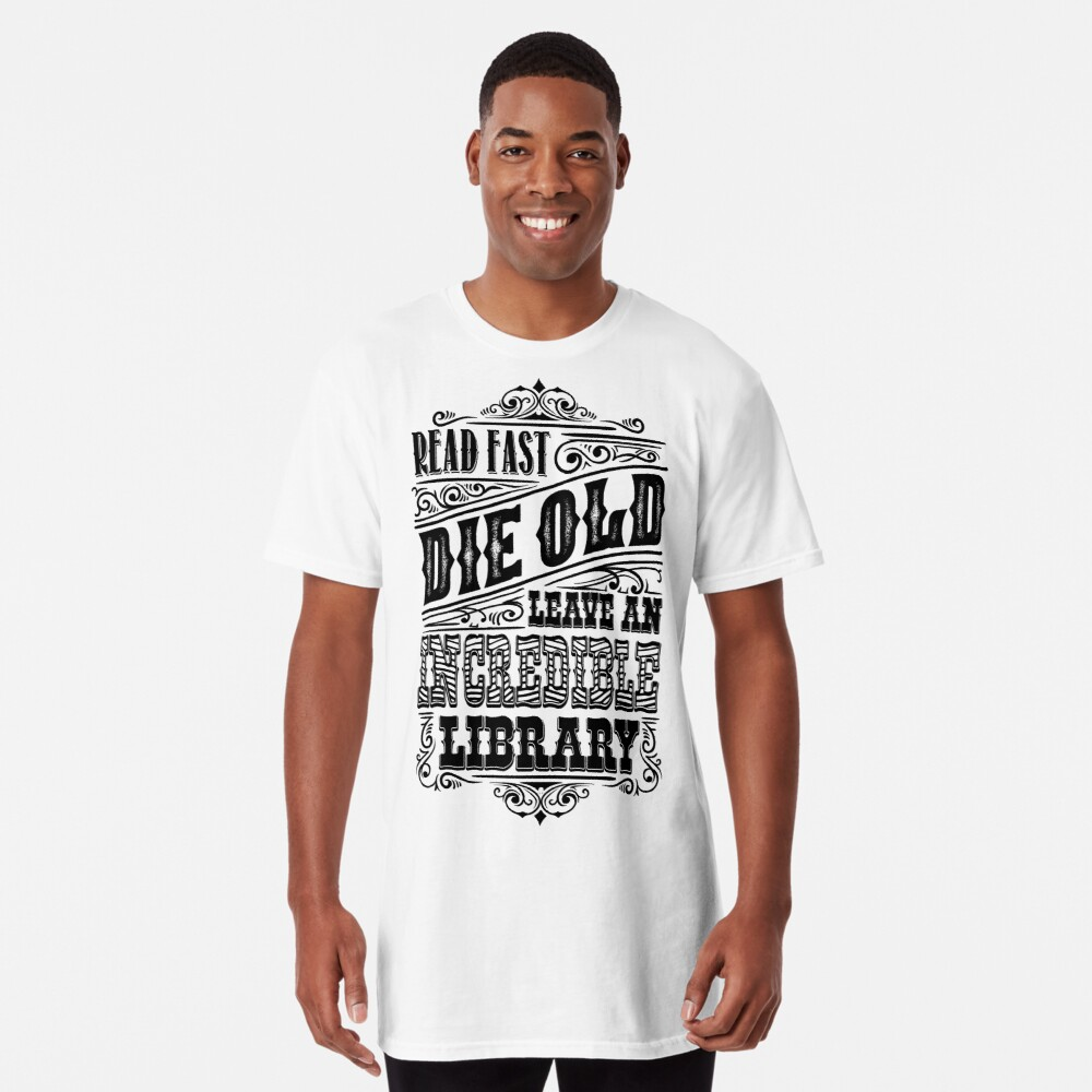 Read Fast, Die Old and Leave an Incredible Library Long T-Shirt