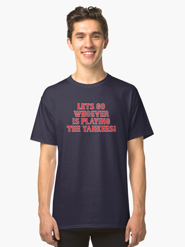 LETS GO WHOEVER IS PLAYING THE YANKEES Classic T-Shirt Front