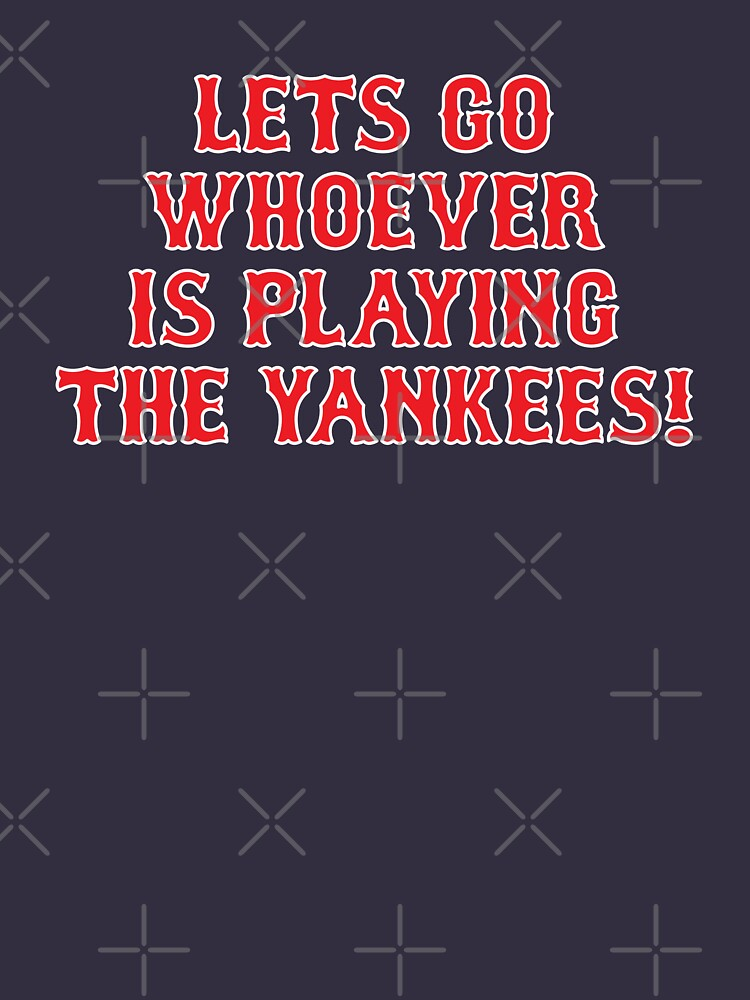 LETS GO WHOEVER IS PLAYING THE YANKEES by BYRNENYC