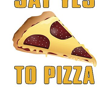 Say Yes To Pizza Pizza Slice Food by mpdesigns73