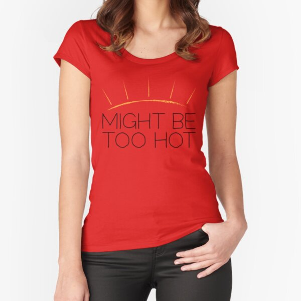 Might Be Too Hot Fitted Scoop T-Shirt