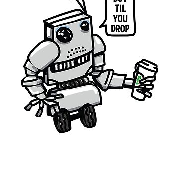 "Robot ""Bot Til You Drop"" by LADGraphics"