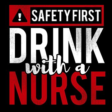 Safety First Drink with a Nurse by TheTeeSupplyCo