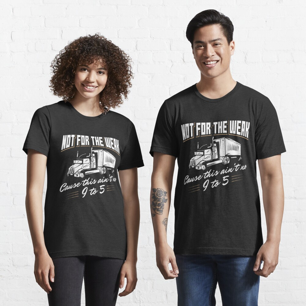 Not For The Weak Cause This Ain't No 9 To 5. - Funny Trucker Gift Essential T-Shirt