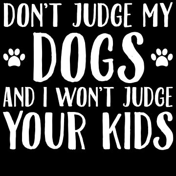 Don't judge my dogs and I won't judge your kids - Dogs lover by alexmichel