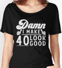 Damn I MAKE 40 LOOK GOOD 40th Birthday Shirts Womens Relaxed Fit T Shirt