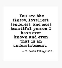 The finest, loveliest, tenderest and most beautiful person - F Scott Fitzgerald Photographic Print