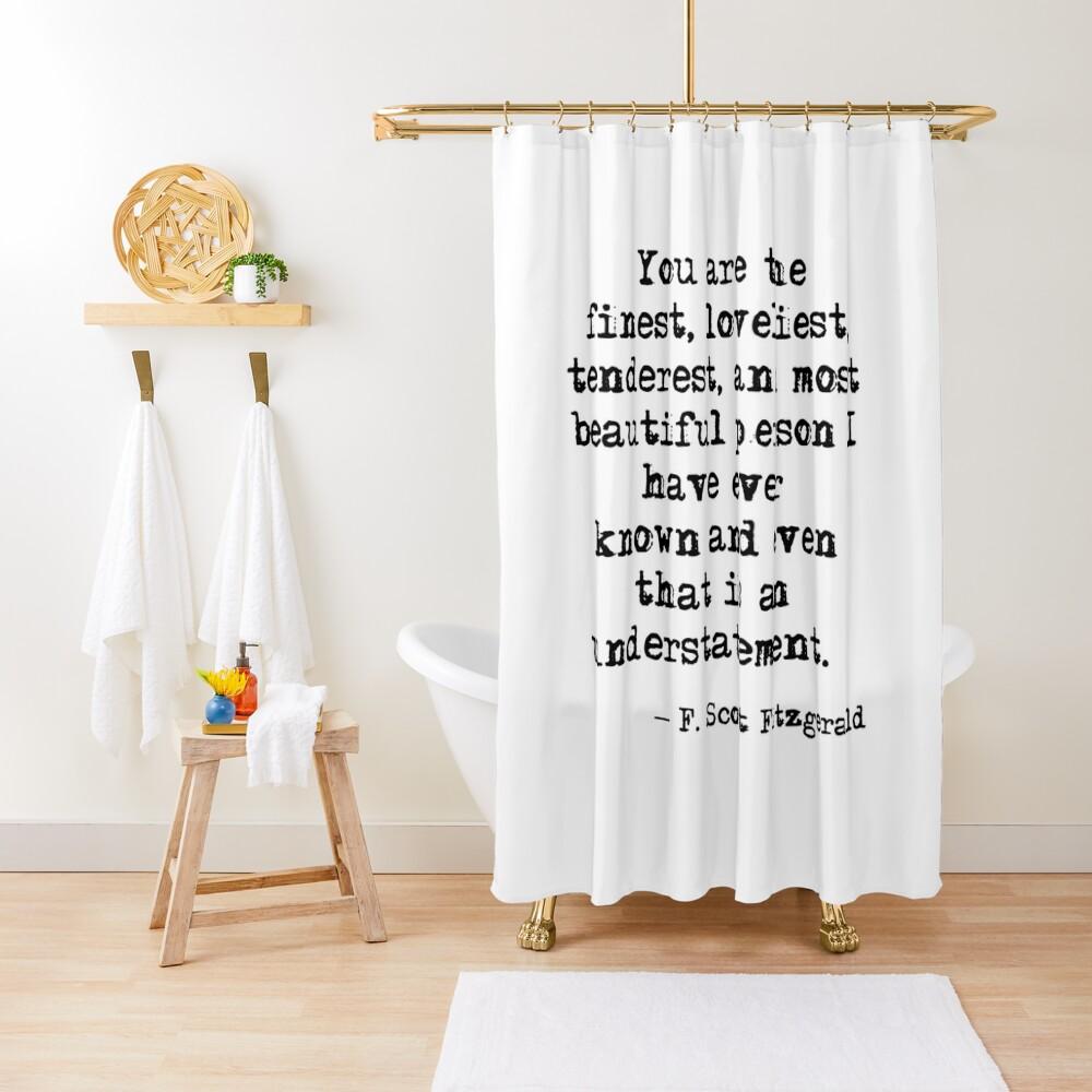 The finest, loveliest, tenderest and most beautiful person - F Scott Fitzgerald Shower Curtain