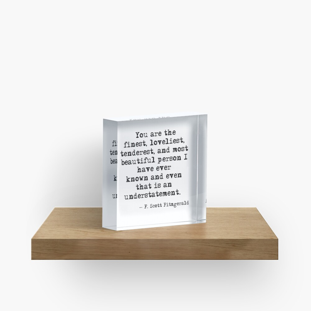 The finest, loveliest, tenderest and most beautiful person - F Scott Fitzgerald Acrylic Block