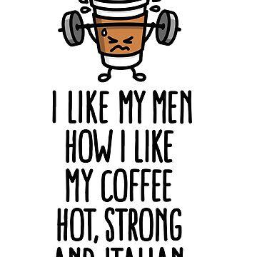 I like my men how I like my coffee hot, strong and Italian by LaundryFactory