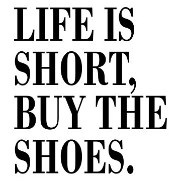 LIFE IS SHORT, BUY THE SHOES. by limitlezz
