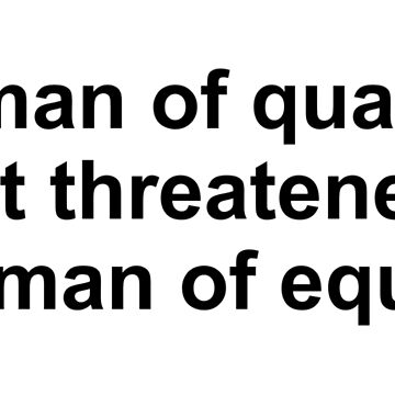 A man of quality is not threatened by a woman of equality by limitlezz