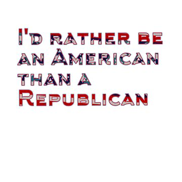 I'd rather be an American than a Republican  by Shirtfully