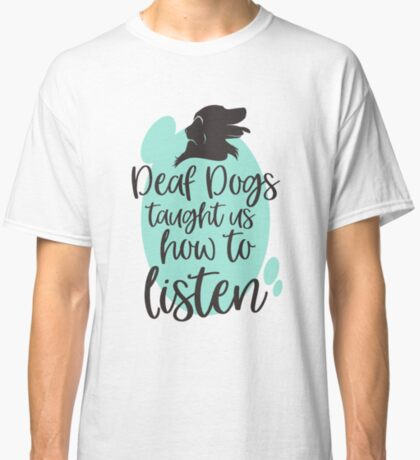 Deaf Dogs Taught Us How to Listen Classic T-Shirt